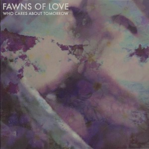 Who Cares About Tomorrow - Fawns of Love