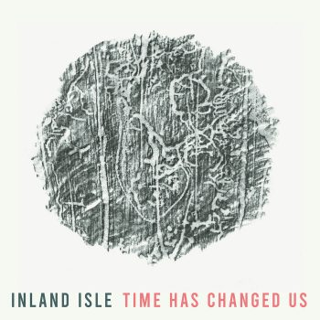 Time Has Changed Us - Inland Isle